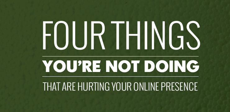 Four Things You're Not Doing That Are Hurting Your Online Presence